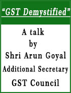 �GST Demystified� A talk  by Shri Arun Goyal Additional Secretary, GST Council